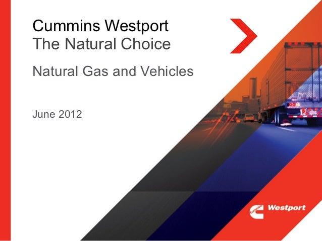 Cummins WestportThe Natural ChoiceNatural Gas and VehiclesJune 2012