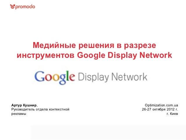 Медийные решения в разрезе  инструментов Google Display NetworkАртур Кушнир,                      Optimization.com.uaРуков...