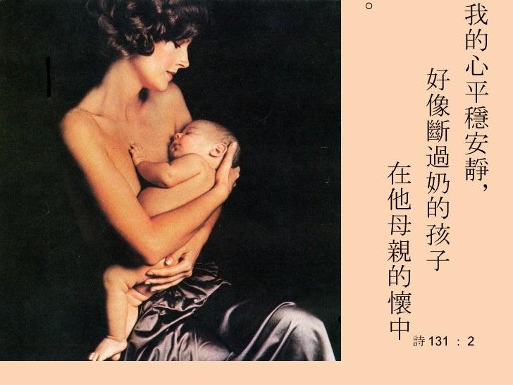 我的心平穩安靜, 好像斷過奶的孩子 在他母親的懷中。 詩 131 : 2