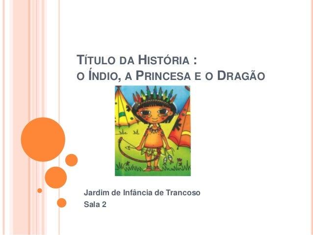 TÍTULO DA HISTÓRIA :O ÍNDIO, A PRINCESA E O DRAGÃO Jardim de Infância de Trancoso Sala 2
