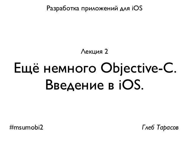 Разработка приложений для iOS                      Лекция 2 Ещё немного Objective-С.     Введение в iOS.#msumobi2         ...
