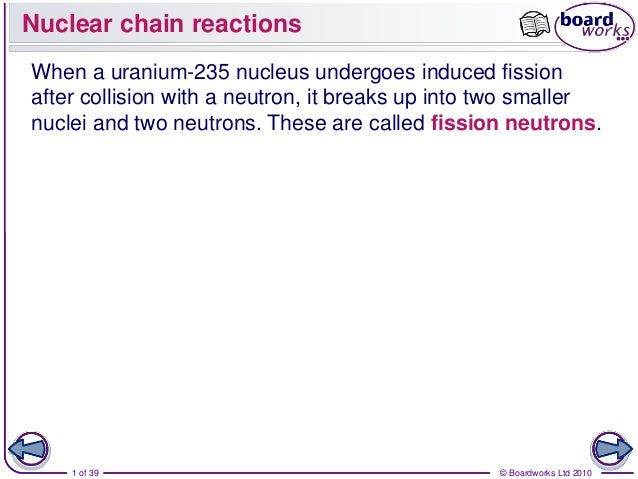 Nuclear chain reactionsWhen a uranium-235 nucleus undergoes induced fissionafter collision with a neutron, it breaks up in...