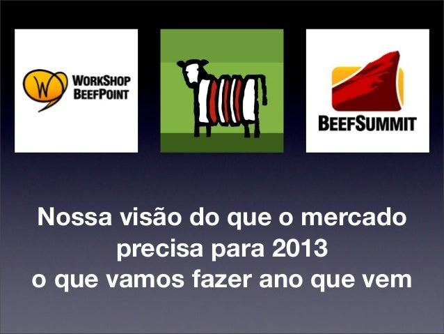 Nossa visão do que o mercado       precisa para 2013o que vamos fazer ano que vem