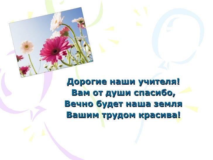 Дорогие наши учителя! Вам от души спасибо, Вечно будет наша земля Вашим трудом красива!