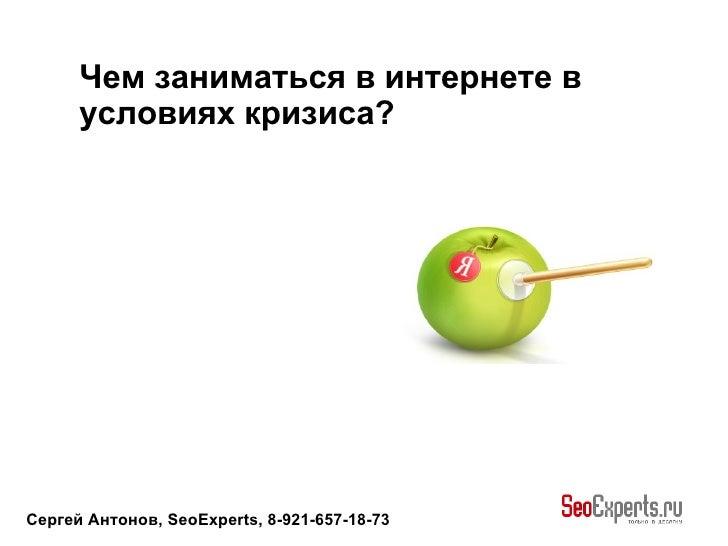 Сергей Антонов, SeoExperts, 8-921-657-18-73 Чем заниматься в интернете в условиях кризиса?