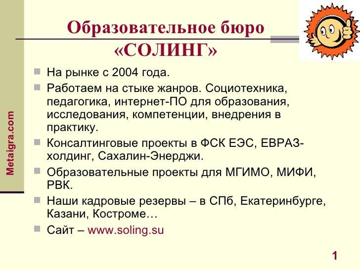 Образовательное бюро «СОЛИНГ» <ul><li>На рынке с 2004 года.  </li></ul><ul><li>Работаем на стыке жанров. Социотехника, пед...