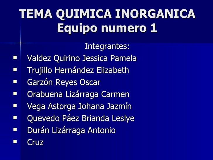 TEMA QUIMICA INORGANICA Equipo numero 1 <ul><li>Integrantes: </li></ul><ul><li>Valdez Quirino Jessica Pamela </li></ul><ul...