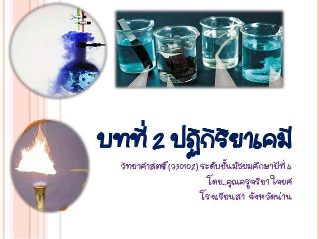 บทที่ 2 ปฏิกิริยาเคมี  วิทยาศาสตร์ (ว30102) ระดับชั้นมัธยมศึกษาปีที่ 4                         โดย..คุณครูจริยา ใจยศ      ...