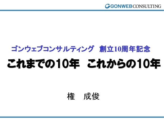 ゴンウェブコンサルティング 創立10周年記念これまでの10年 これからの10年        権 成俊