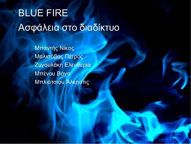   BLUE FIRE             Blue Fire  Ασφάλεια στο διαδίκτυο    −   Μπαντής Νίκος    −   Μαλισόβας Πέτρος    −   Ζυγουλάκη ...