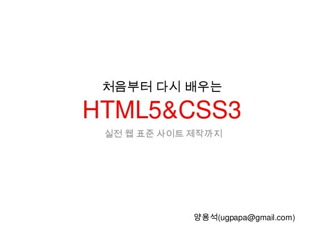 처음부터 다시 배우는HTML5&CSS3 실전 웹 표준 사이트 제작까지             양용석(ugpapa@gmail.com)