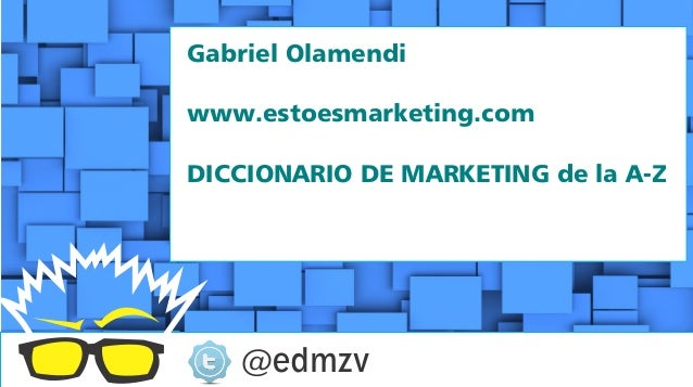Gabriel Olamendiwww.estoesmarketing.comDICCIONARIO DE MARKETING de la A-Z   @edmzv
