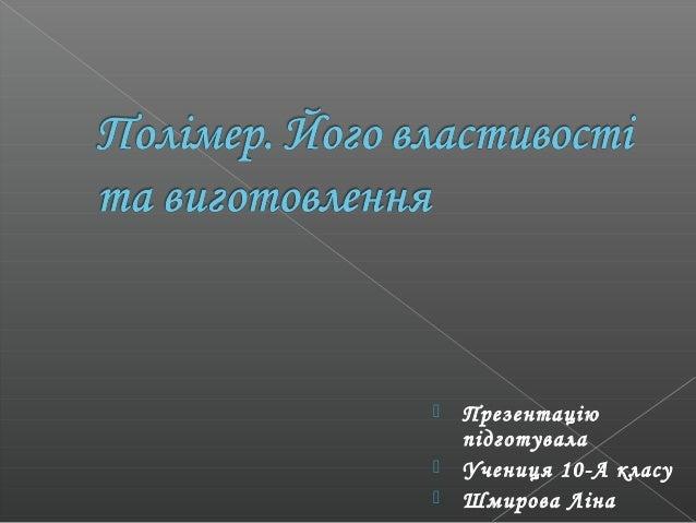    Презентацію    підготувала   Учениця 10-А класу   Шмирова Ліна