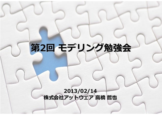 第2回 モデリング勉強会     2013/02/14 株式会社アットウェア 高橋 哲也