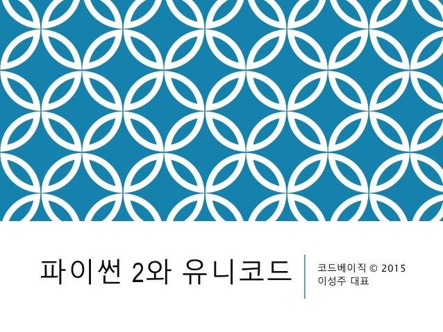 파이썬 2와 유니코드 코드베이직 © 2015 이성주 대표
