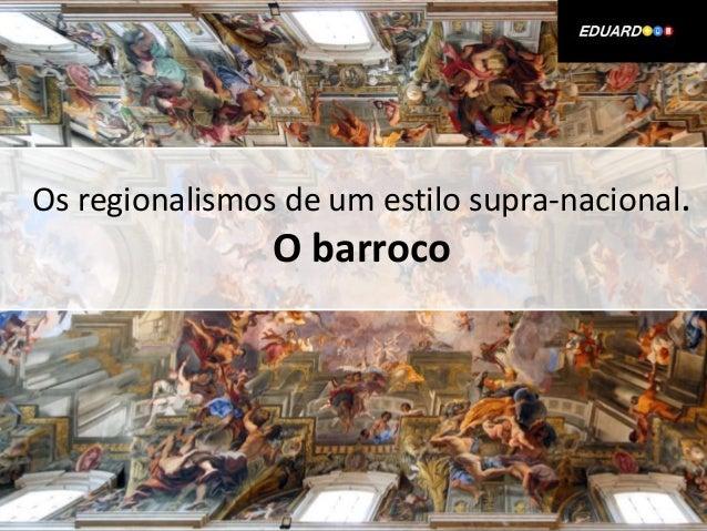 Os regionalismos de um estilo supra-nacional.                O barroco