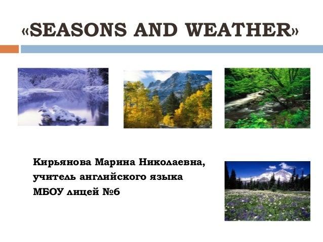 «SEASONS AND WEATHER»Кирьянова Марина Николаевна,учитель английского языкаМБОУ лицей №6