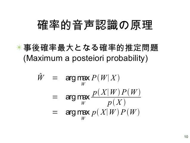 10 確率的音声認識の原理 事後確率最大となる確率的推定問題 (Maximum a posteiori probability) W = arg max W PW∣X  = arg max W p X∣W  PW  p X  ...