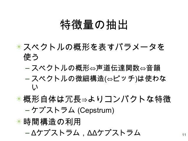 11 特徴量の抽出 スペクトルの概形を表すパラメータを 使う – スペクトルの概形⇔声道伝達関数⇔音韻 – スペクトルの微細構造(⇔ピッチ)は使わな い 概形自体は冗長⇒よりコンパクトな特徴 – ケプストラム (Cepstrum) 時間構造の利...