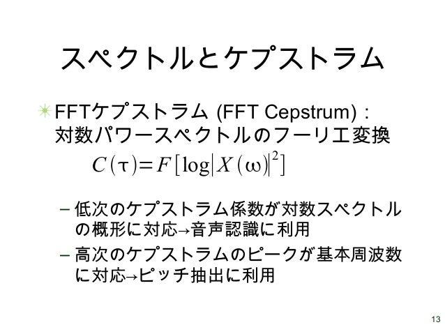 13 スペクトルとケプストラム FFTケプストラム (FFT Cepstrum): 対数パワースペクトルのフーリエ変換 – 低次のケプストラム係数が対数スペクトル の概形に対応→音声認識に利用 – 高次のケプストラムのピークが基本周波数 に対応...