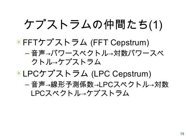 15 ケプストラムの仲間たち(1) FFTケプストラム (FFT Cepstrum) – 音声→パワースペクトル→対数パワースペ クトル→ケプストラム LPCケプストラム (LPC Cepstrum) – 音声→線形予測係数→LPCスペクトル→...