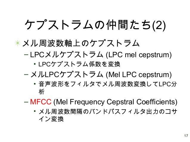 17 ケプストラムの仲間たち(2) メル周波数軸上のケプストラム – LPCメルケプストラム (LPC mel cepstrum) • LPCケプストラム係数を変換 – メルLPCケプストラム (Mel LPC cepstrum) • 音声波形...