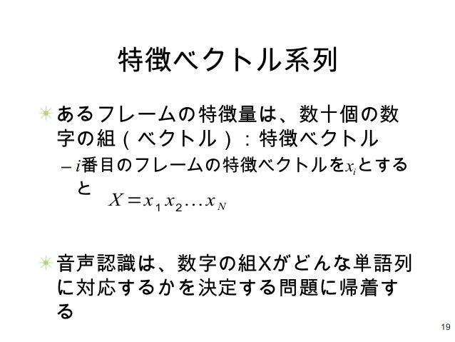 19 特徴ベクトル系列 あるフレームの特徴量は、数十個の数 字の組(ベクトル):特徴ベクトル – i番目のフレームの特徴ベクトルをxiとする と 音声認識は、数字の組Xがどんな単語列 に対応するかを決定する問題に帰着す る X =x1 x2 …...