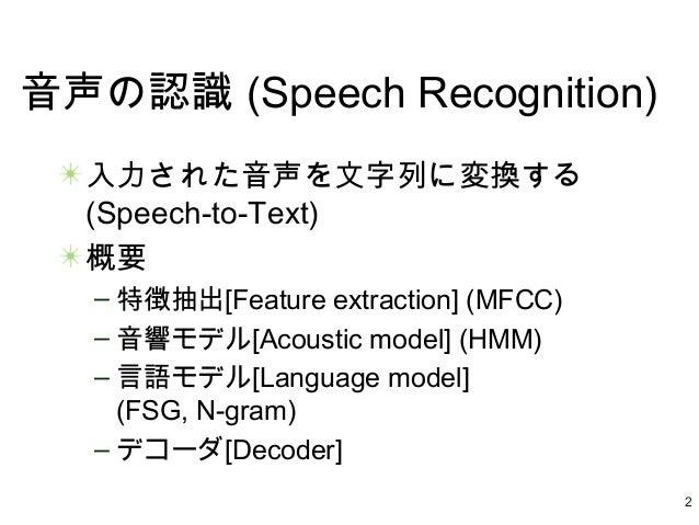2 音声の認識 (Speech Recognition) 入力された音声を文字列に変換する (Speech-to-Text) 概要 – 特徴抽出[Feature extraction] (MFCC) – 音響モデル[Acoustic model...