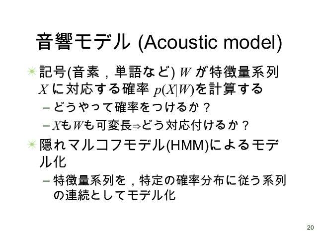 20 音響モデル (Acoustic model) 記号(音素,単語など) W が特徴量系列 X に対応する確率 p(X W)を計算する – どうやって確率をつけるか? – XもWも可変長⇒どう対応付けるか? 隠れマルコフモデル(HMM)による...