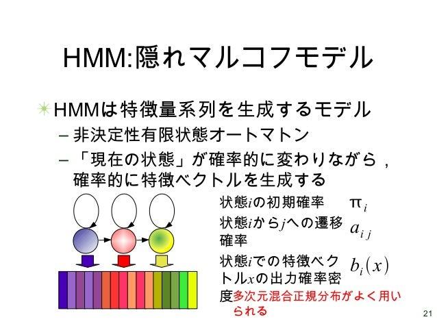 21 HMM:隠れマルコフモデル HMMは特徴量系列を生成するモデル – 非決定性有限状態オートマトン – 「現在の状態」が確率的に変わりながら, 確率的に特徴ベクトルを生成する 状態iからjへの遷移 確率 状態iでの特徴ベク トルxの出力確率...