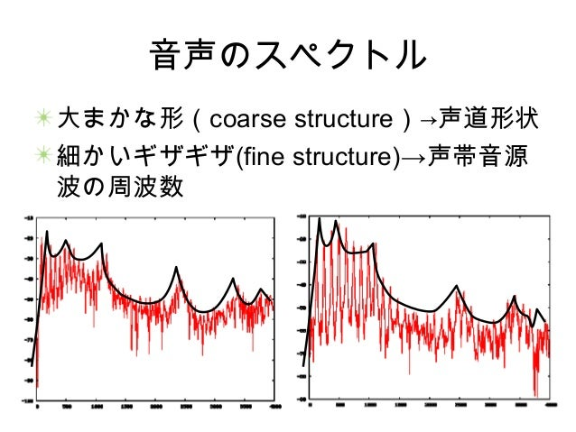 音声のスペクトル 大まかな形(coarse structure)→声道形状 細かいギザギザ(fine structure)→声帯音源 波の周波数