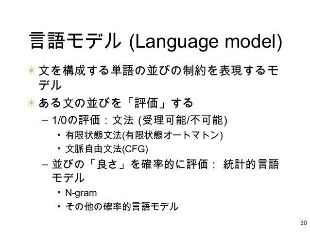 30 言語モデル (Language model) 文を構成する単語の並びの制約を表現するモ デル ある文の並びを「評価」する – 1/0の評価:文法 (受理可能/不可能) • 有限状態文法(有限状態オートマトン) • 文脈自由文法(CFG) ...