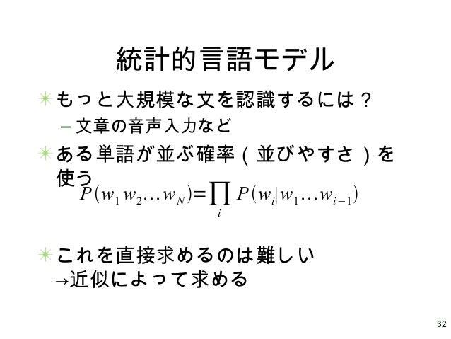 32 統計的言語モデル もっと大規模な文を認識するには? – 文章の音声入力など ある単語が並ぶ確率(並びやすさ)を 使う これを直接求めるのは難しい →近似によって求める Pw1 w2wN =∏i Pwi∣w1wi−1