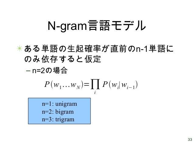 33 N-gram言語モデル ある単語の生起確率が直前のn-1単語に のみ依存すると仮定 – n=2の場合 Pw1wN =∏i Pwi∣wi−1 n=1: unigram n=2: bigram n=3: trigram