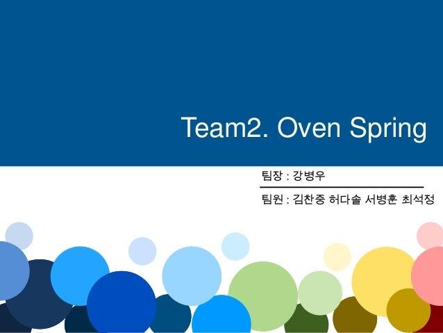 팀장 : 강병우 팀원 : 김찬중 허다솔 서병훈 최석정 Team2. Oven Spring