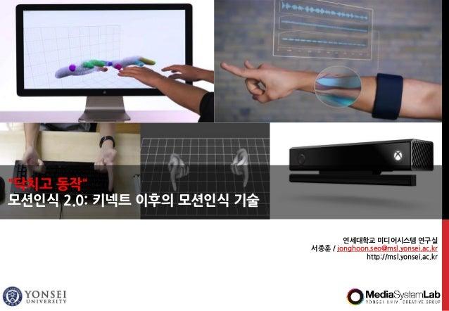 """연세대학교 미디어시스템 연구실 서종훈 / jonghoon.seo@msl.yonsei.ac.kr http://msl.yonsei.ac.kr """"닥치고 동작"""" 모션인식 2.0: 키넥트 이후의 모션인식 기술"""