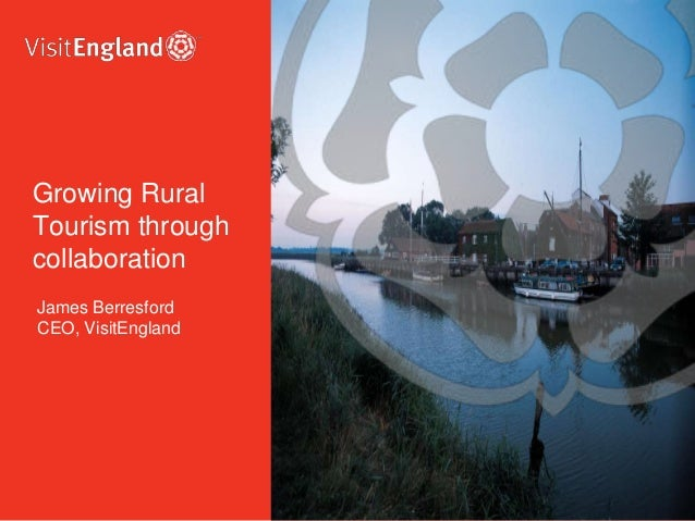 James Berresford CEO, VisitEngland Growing Rural Tourism through collaboration