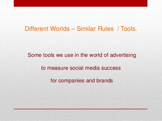 Different Worlds – Similar Rules / Tools. Some tools we use in the world of advertising to measure social media success fo...