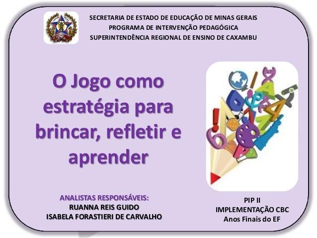 O Jogo como estratégia para brincar, refletir e aprender PIP II IMPLEMENTAÇÃO CBC Anos Finais do EF SECRETARIA DE ESTADO D...