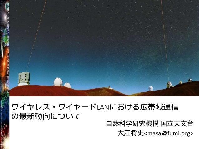 ワイヤレス・ワイヤードLANにおける広帯域通信 の最新動向について 自然科学研究機構 国立天文台 大江将史<masa@fumi.org>