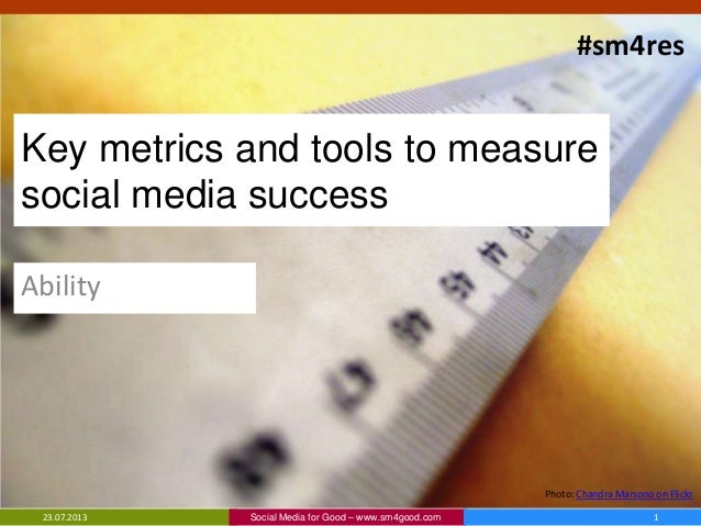 Key metrics and tools to measure social media success Ability Social Media for Good – www.sm4good.com23.07.2013 1 Photo: C...
