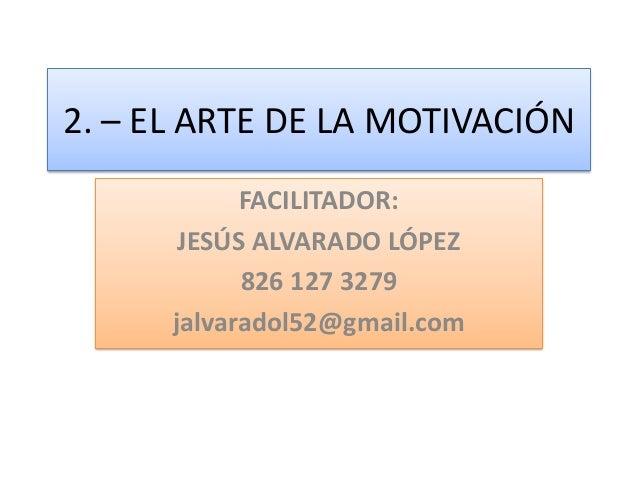 2. – EL ARTE DE LA MOTIVACIÓN FACILITADOR: JESÚS ALVARADO LÓPEZ 826 127 3279 jalvaradol52@gmail.com