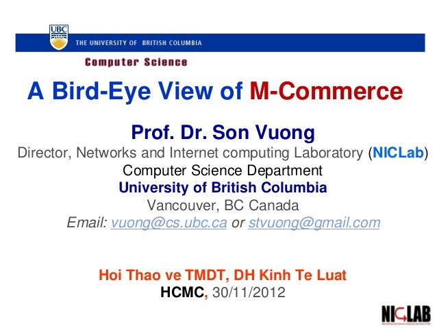 A Bird-Eye View of M-Commerce Prof. Dr. Son Vuong Director, Networks and Internet computing Laboratory (NICLab) Computer S...