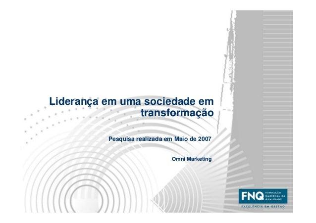 Liderança em uma sociedade em transformação Pesquisa realizada em Maio de 2007 Omni Marketing