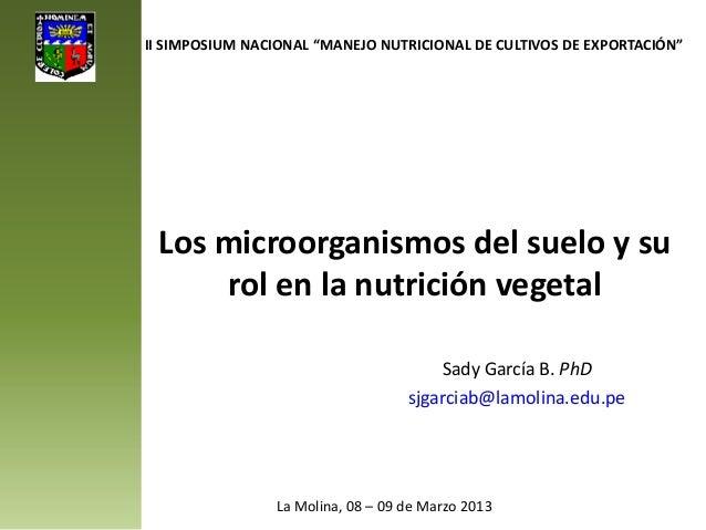 Los microorganismos del suelo y su rol en la nutrición vegetal Sady García B. PhD sjgarciab@lamolina.edu.pe II SIMPOSIUM N...