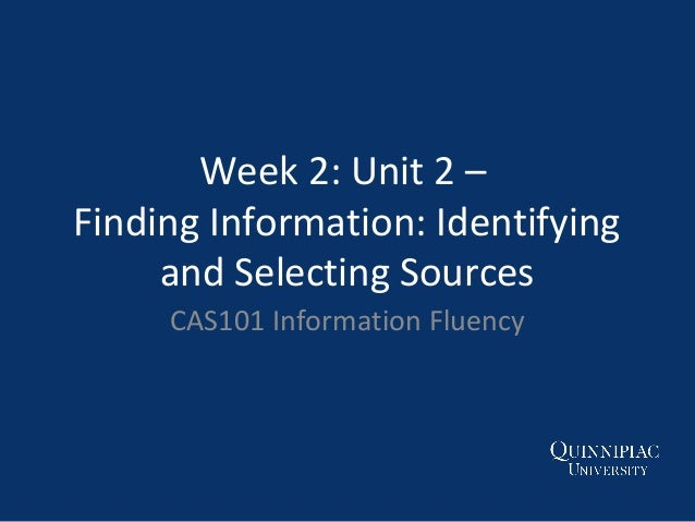 Week 2: Unit 2 – Finding Information: Identifying and Selecting Sources CAS101 Information Fluency