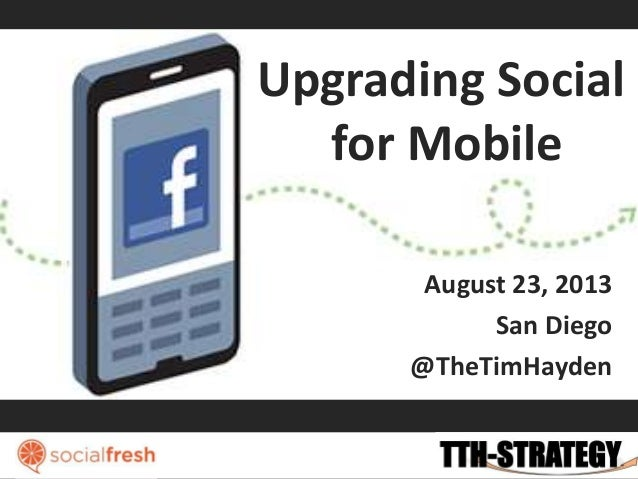 Upgrading Social for Mobile August 23, 2013 San Diego @TheTimHayden