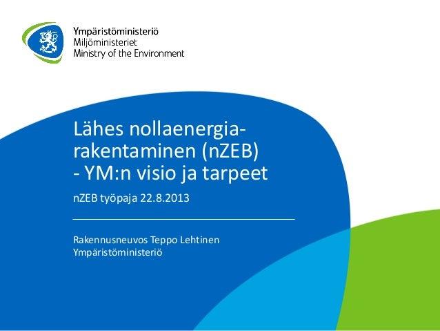 Lähes nollaenergia- rakentaminen (nZEB) - YM:n visio ja tarpeet nZEB työpaja 22.8.2013 Rakennusneuvos Teppo Lehtinen Ympär...