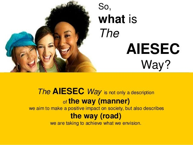 So, what is The AIESEC Way? The AIESEC Way is not only a description of the way (manner) we aim to make a positive impact ...
