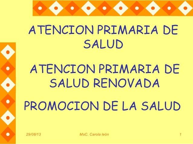 29/08/13 MsC. Carola león 1 ATENCION PRIMARIA DE SALUD PROMOCION DE LA SALUD ATENCION PRIMARIA DE SALUD RENOVADA